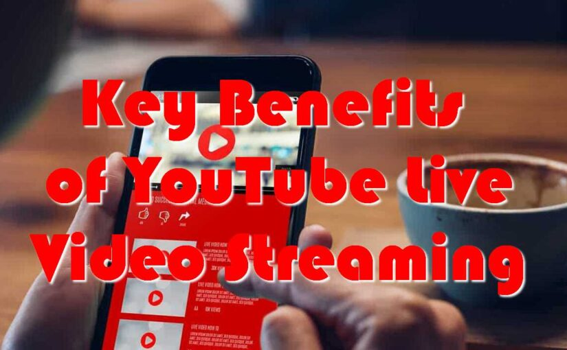 Key Benefits of YouTube Live Video Streaming