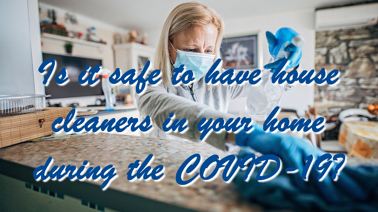 Is it safe to have house cleaners in your home during the COVID-19?